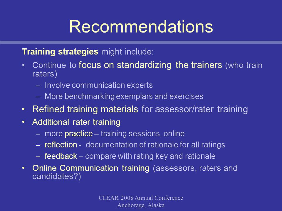 CLEAR 2008 Annual Conference Anchorage, Alaska Recommendations Training strategies might include: Continue to focus on standardizing the trainers (who train raters) –Involve communication experts –More benchmarking exemplars and exercises Refined training materials for assessor/rater training Additional rater training –more practice – training sessions, online –reflection - documentation of rationale for all ratings –feedback – compare with rating key and rationale Online Communication training (assessors, raters and candidates )