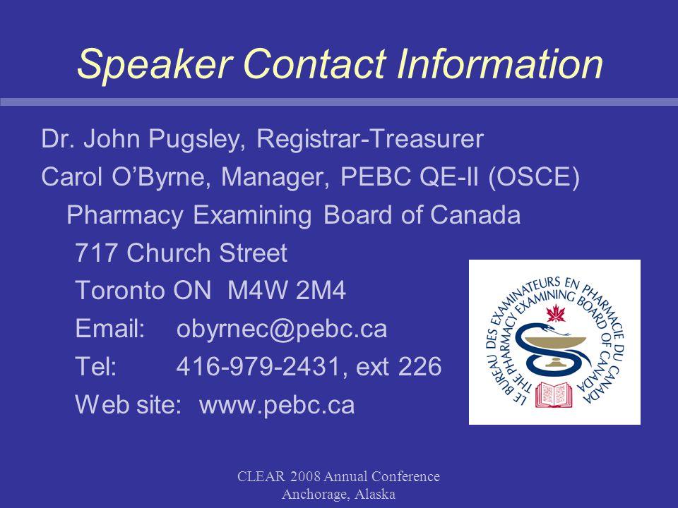 CLEAR 2008 Annual Conference Anchorage, Alaska Speaker Contact Information Dr. John Pugsley, Registrar-Treasurer Carol O'Byrne, Manager, PEBC QE-II (O