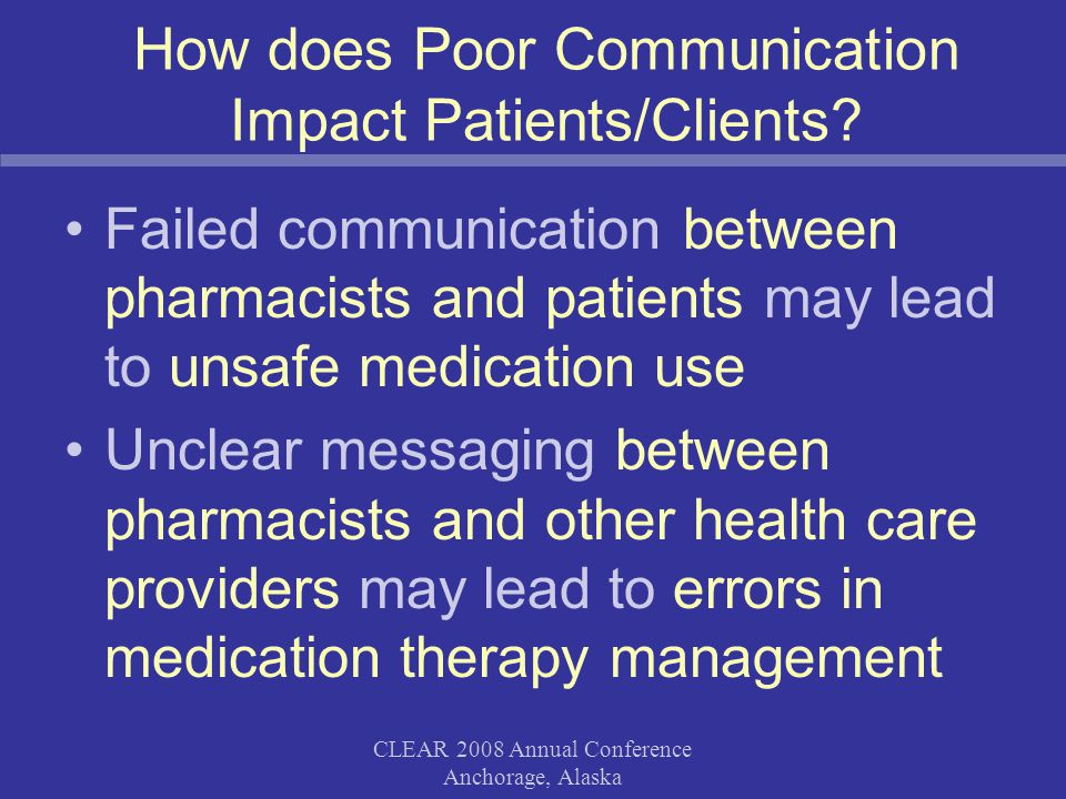 CLEAR 2008 Annual Conference Anchorage, Alaska How does Poor Communication Impact Patients/Clients.