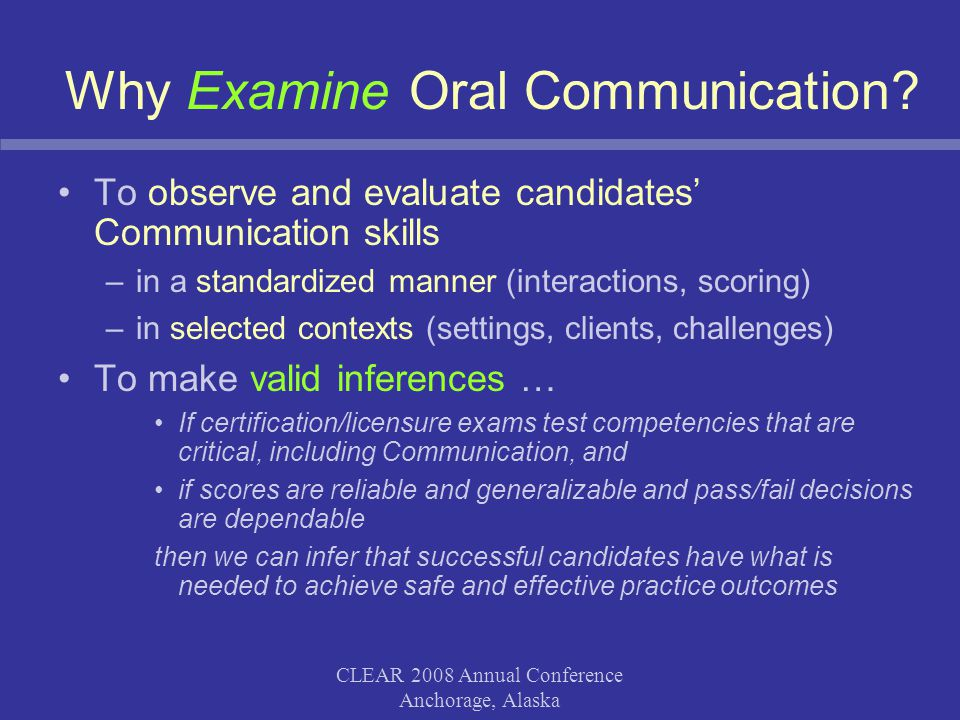 CLEAR 2008 Annual Conference Anchorage, Alaska Why Examine Oral Communication? To observe and evaluate candidates' Communication skills –in a standard