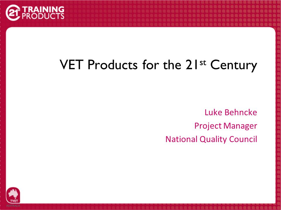 VET Products for the 21 st Century Luke Behncke Project Manager National Quality Council