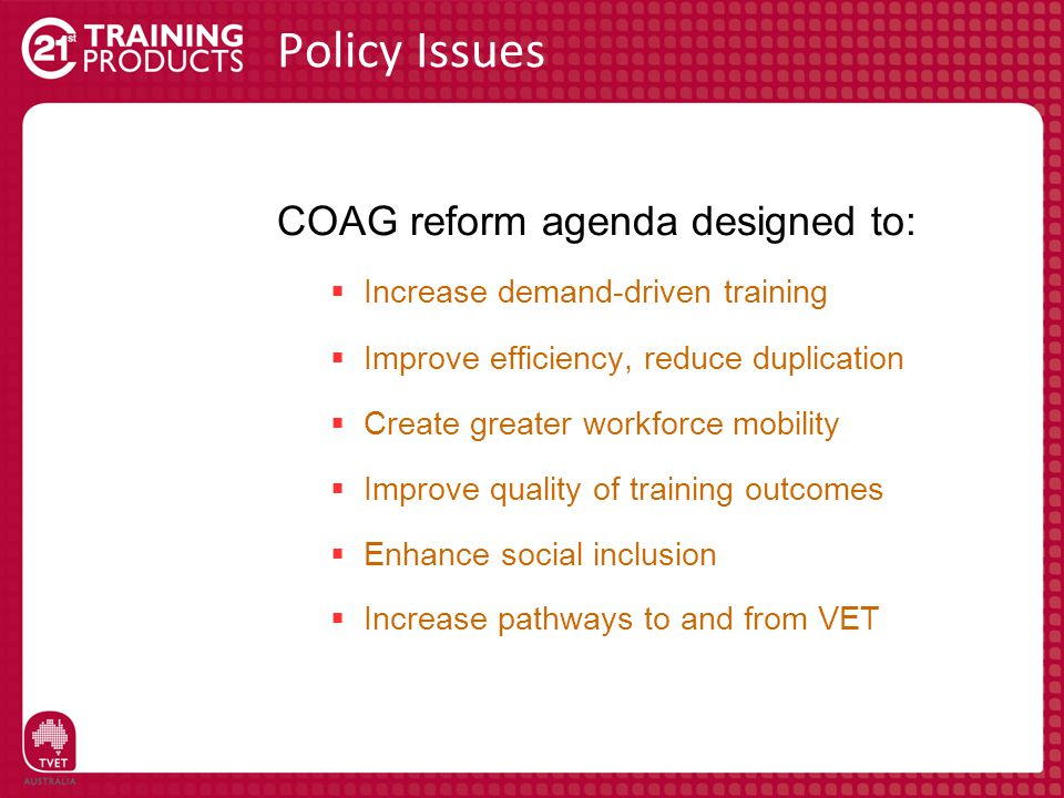 Policy Issues COAG reform agenda designed to:  Increase demand-driven training  Improve efficiency, reduce duplication  Create greater workforce mo
