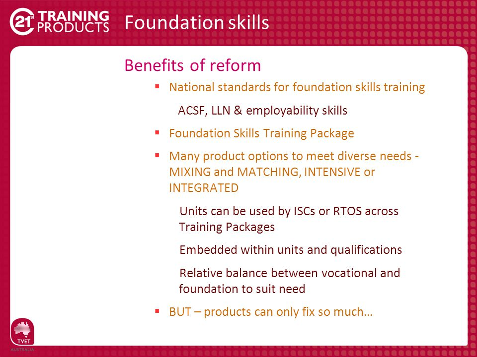 Benefits of reform  National standards for foundation skills training ACSF, LLN & employability skills  Foundation Skills Training Package  Many product options to meet diverse needs - MIXING and MATCHING, INTENSIVE or INTEGRATED Units can be used by ISCs or RTOS across Training Packages Embedded within units and qualifications Relative balance between vocational and foundation to suit need  BUT – products can only fix so much…