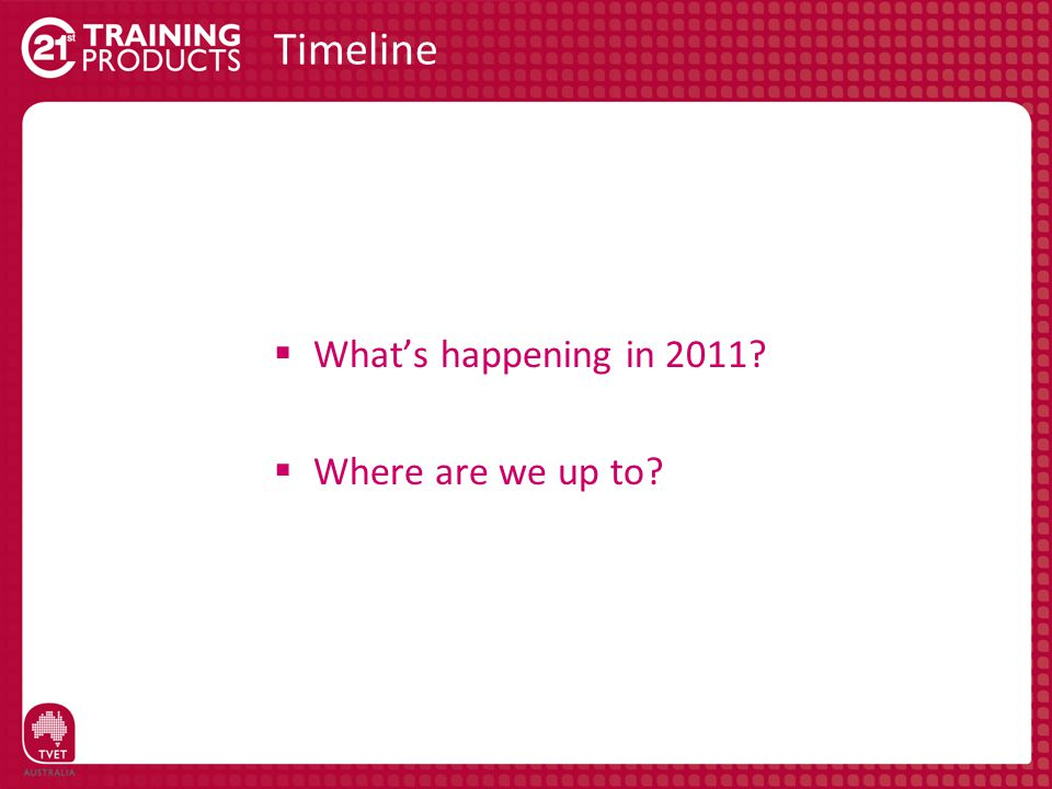 Timeline  What's happening in 2011?  Where are we up to?