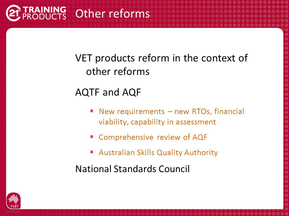 Other reforms VET products reform in the context of other reforms AQTF and AQF  New requirements – new RTOs, financial viability, capability in asses