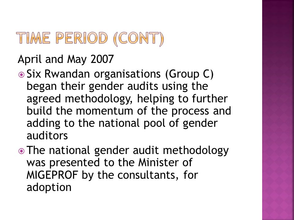 April and May 2007  Six Rwandan organisations (Group C) began their gender audits using the agreed methodology, helping to further build the momentum of the process and adding to the national pool of gender auditors  The national gender audit methodology was presented to the Minister of MIGEPROF by the consultants, for adoption