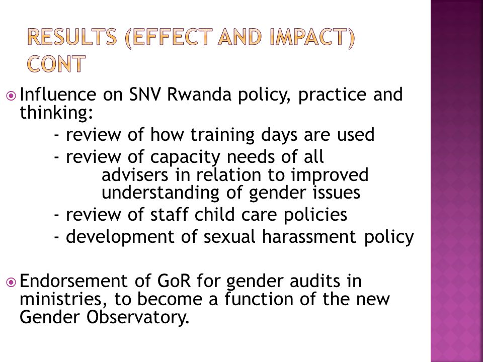  Influence on SNV Rwanda policy, practice and thinking: - review of how training days are used - review of capacity needs of all advisers in relation to improved understanding of gender issues - review of staff child care policies - development of sexual harassment policy  Endorsement of GoR for gender audits in ministries, to become a function of the new Gender Observatory.