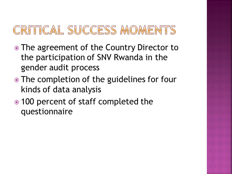  The agreement of the Country Director to the participation of SNV Rwanda in the gender audit process  The completion of the guidelines for four kinds of data analysis  100 percent of staff completed the questionnaire