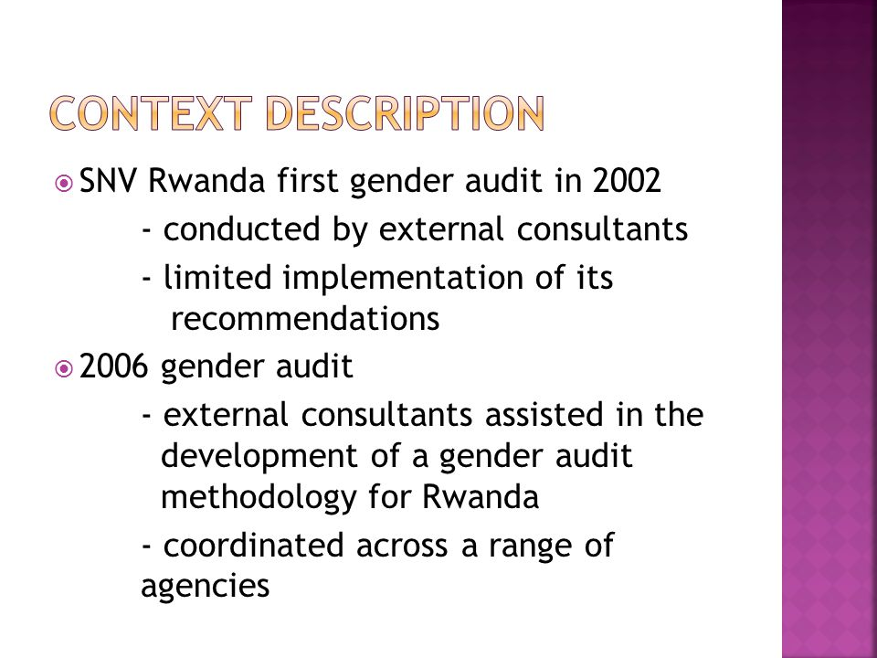 SNV Rwanda first gender audit in 2002 - conducted by external consultants - limited implementation of its recommendations  2006 gender audit - external consultants assisted in the development of a gender audit methodology for Rwanda - coordinated across a range of agencies