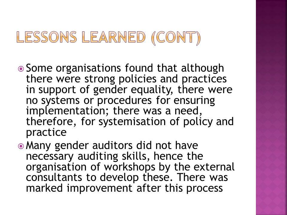  Some organisations found that although there were strong policies and practices in support of gender equality, there were no systems or procedures for ensuring implementation; there was a need, therefore, for systemisation of policy and practice  Many gender auditors did not have necessary auditing skills, hence the organisation of workshops by the external consultants to develop these.