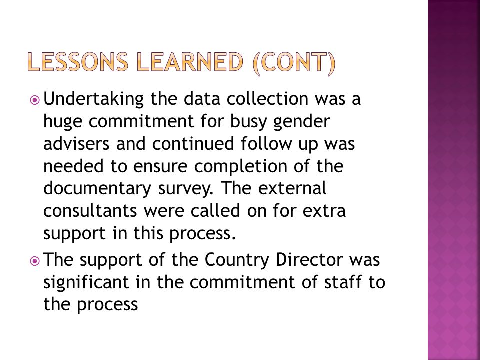 Undertaking the data collection was a huge commitment for busy gender advisers and continued follow up was needed to ensure completion of the documentary survey.