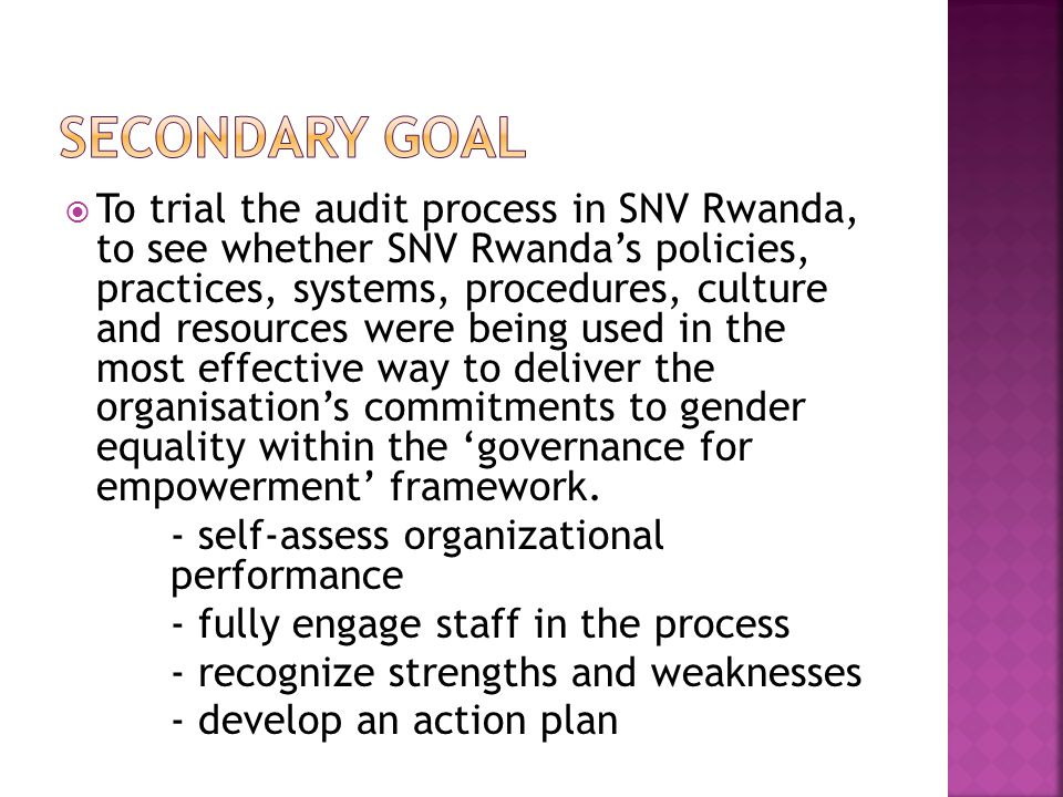  To trial the audit process in SNV Rwanda, to see whether SNV Rwanda's policies, practices, systems, procedures, culture and resources were being used in the most effective way to deliver the organisation's commitments to gender equality within the 'governance for empowerment' framework.