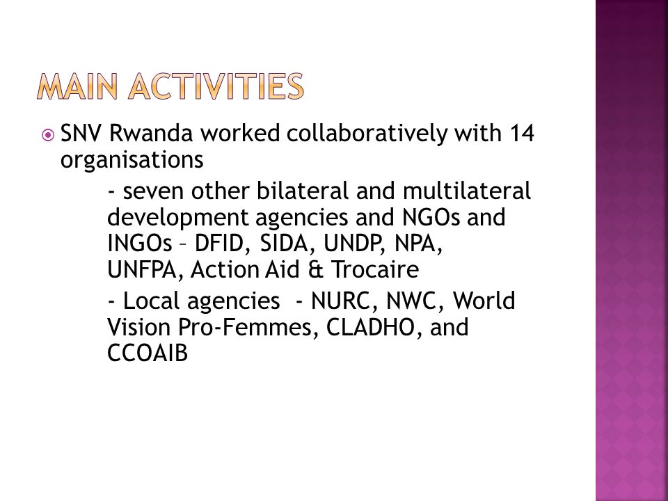  SNV Rwanda worked collaboratively with 14 organisations - seven other bilateral and multilateral development agencies and NGOs and INGOs – DFID, SIDA, UNDP, NPA, UNFPA, Action Aid & Trocaire - Local agencies - NURC, NWC, World Vision Pro-Femmes, CLADHO, and CCOAIB