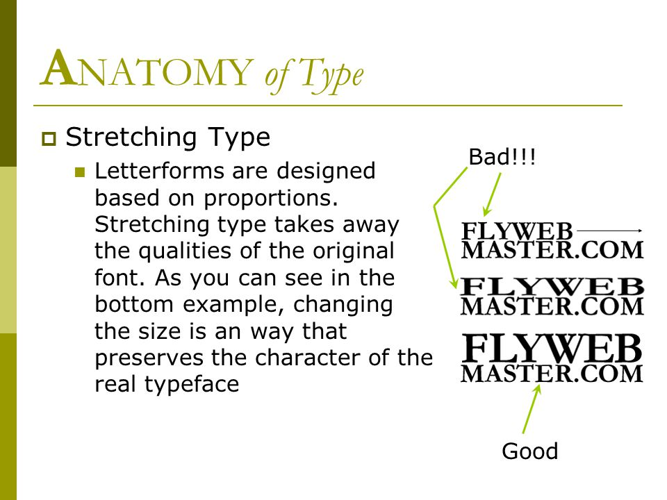 A NATOMY of Type  Stretching Type Letterforms are designed based on proportions. Stretching type takes away the qualities of the original font. As yo