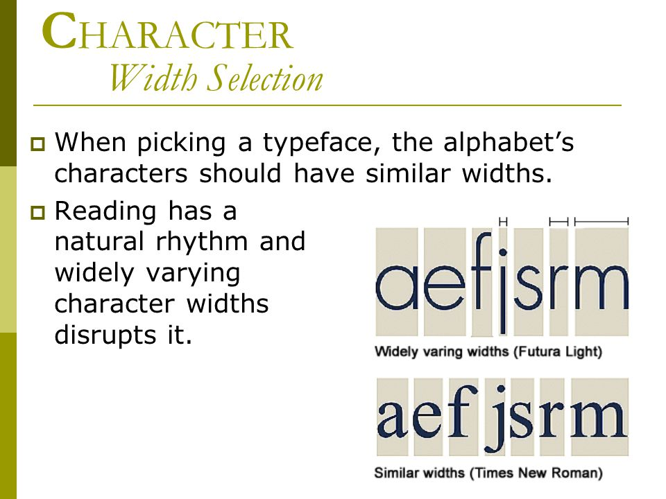 C HARACTER Width Selection  When picking a typeface, the alphabet's characters should have similar widths.  Reading has a natural rhythm and widely