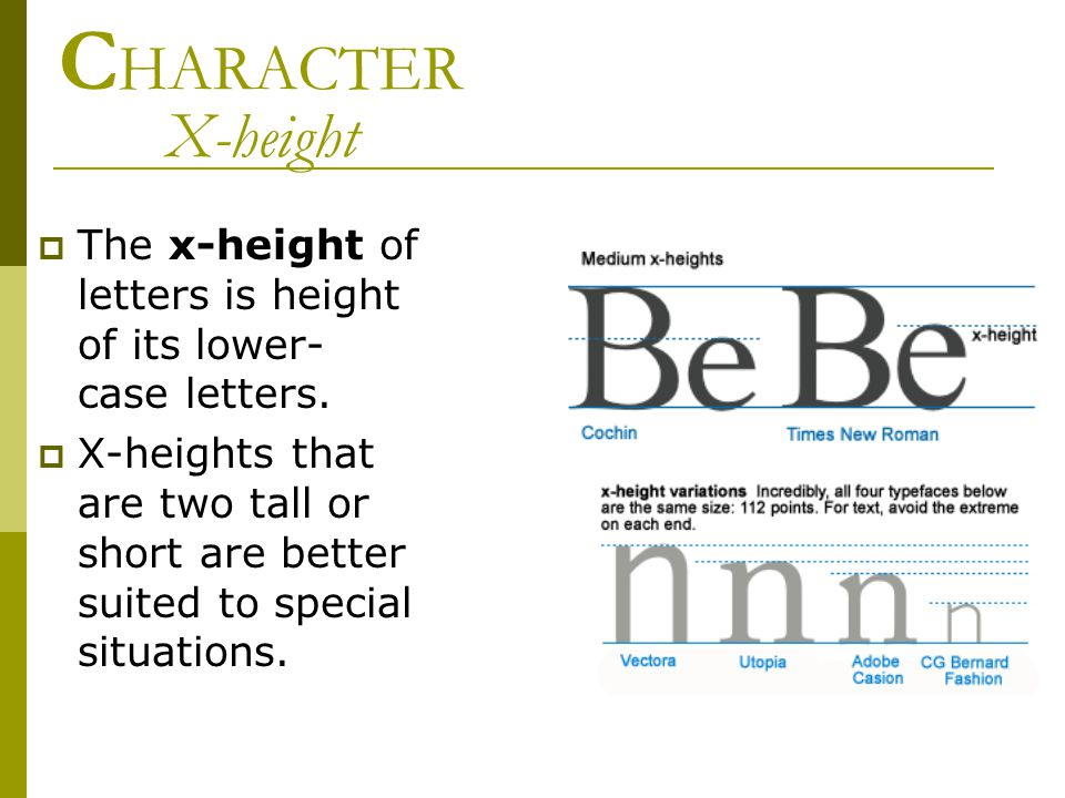 C HARACTER X-height  The x-height of letters is height of its lower- case letters.  X-heights that are two tall or short are better suited to specia