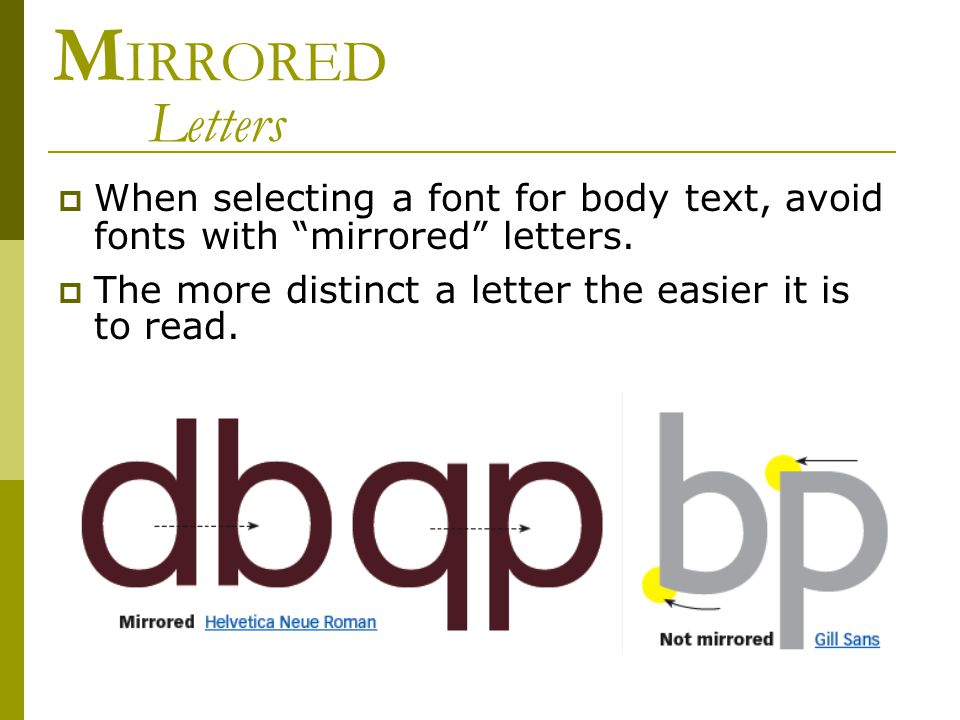 "M IRRORED Letters  When selecting a font for body text, avoid fonts with ""mirrored"" letters.  The more distinct a letter the easier it is to read."