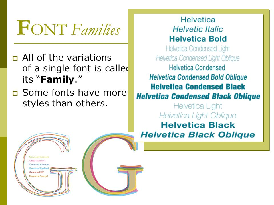 F ONT Families  All of the variations of a single font is called its Family.  Some fonts have more styles than others.