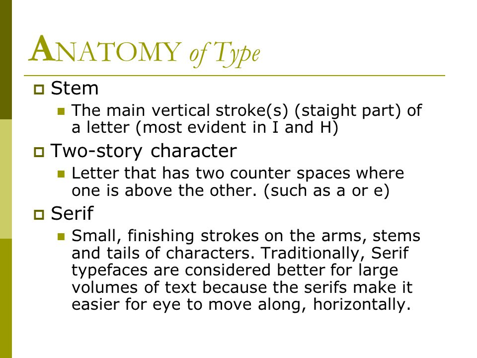 A NATOMY of Type  Stem The main vertical stroke(s) (staight part) of a letter (most evident in I and H)  Two-story character Letter that has two counter spaces where one is above the other.