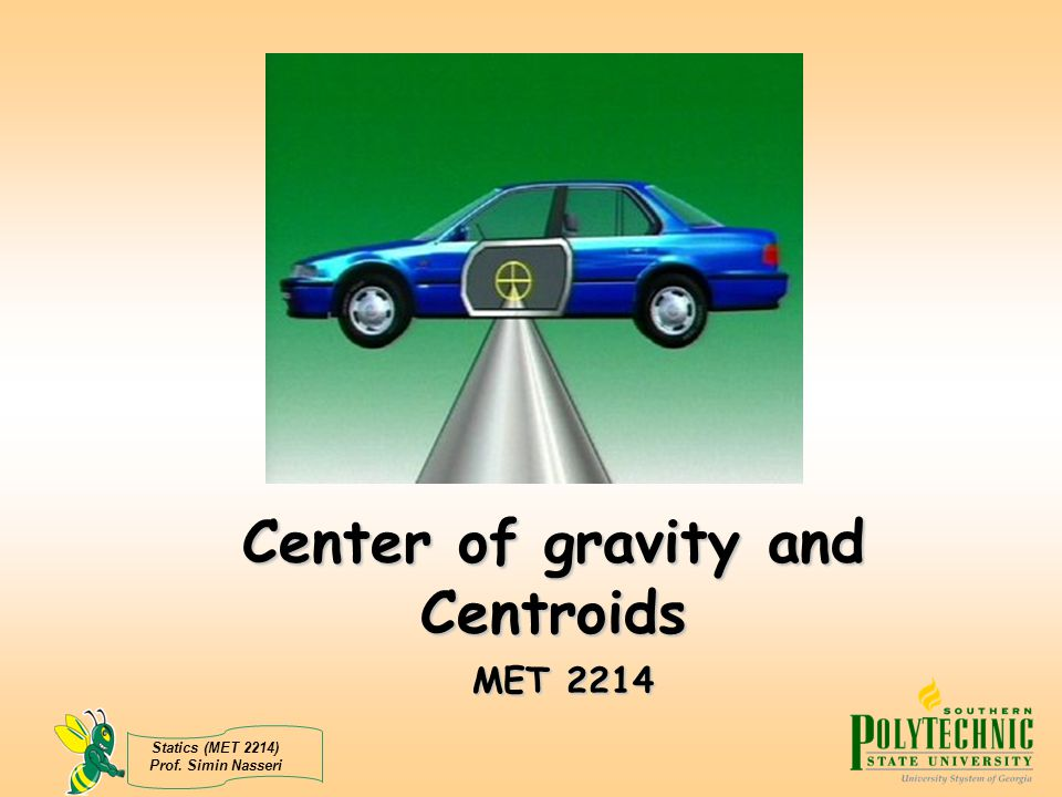 Statics (MET 2214) Prof. Simin Nasseri Center of gravity and Centroids MET 2214