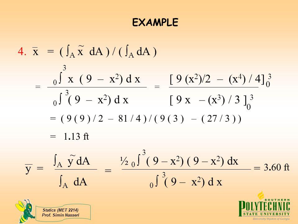 Statics (MET 2214) Prof. Simin Nasseri EXAMPLE 4.x = (  A x dA ) / (  A dA ) ~ 0 0 0  x ( 9 – x 2 ) d x[ 9 (x 2 )/2 – (x 4 ) / 4] 3 0  ( 9 – x 2 )