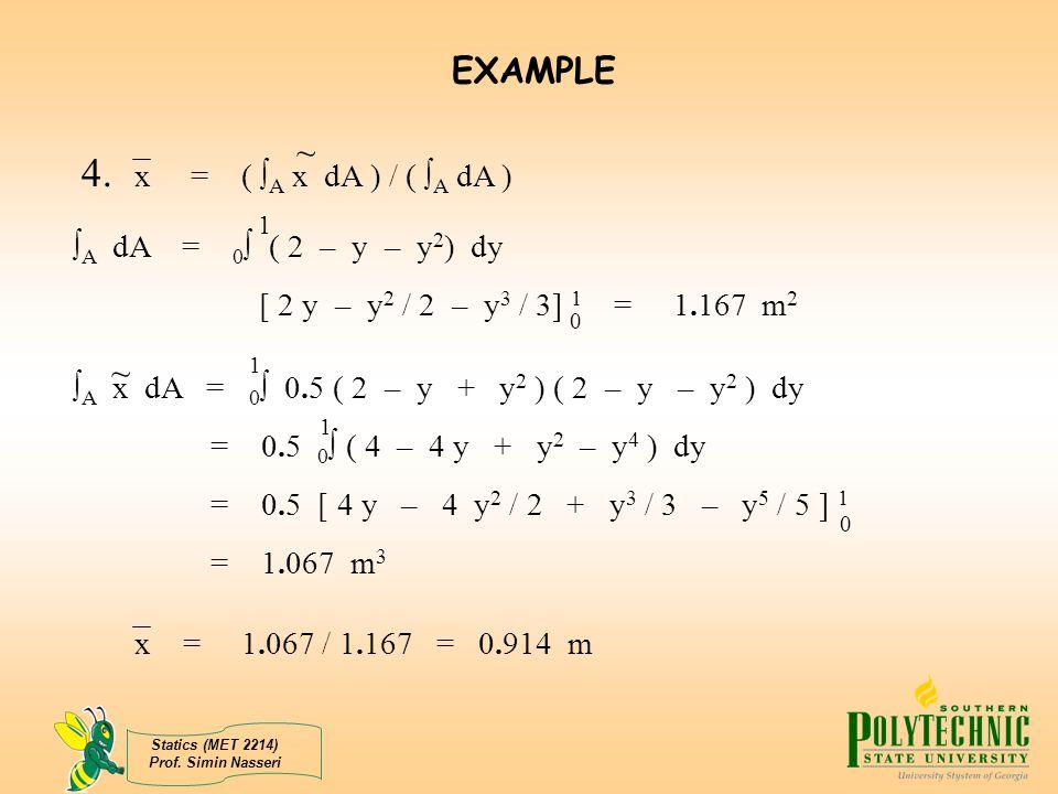 Statics (MET 2214) Prof. Simin Nasseri 4. x = (  A x dA ) / (  A dA ) ~  A dA = 0  ( 2 – y – y 2 ) dy [ 2 y – y 2 / 2 – y 3 / 3] 1 = 1.167 m 2 1 0