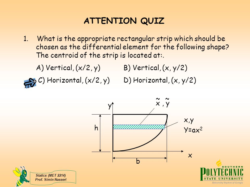 Statics (MET 2214) Prof. Simin Nasseri ATTENTION QUIZ 1. What is the appropriate rectangular strip which should be chosen as the differential element