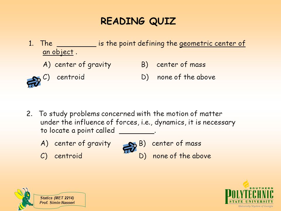 Statics (MET 2214) Prof. Simin Nasseri READING QUIZ 1. The _________ is the point defining the geometric center of an object. A) center of gravity B)
