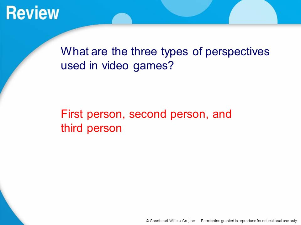 © Goodheart-Willcox Co., Inc. Permission granted to reproduce for educational use only. What are the three types of perspectives used in video games?