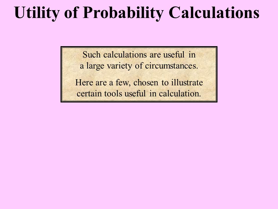 Utility of Probability Calculations Such calculations are useful in a large variety of circumstances.