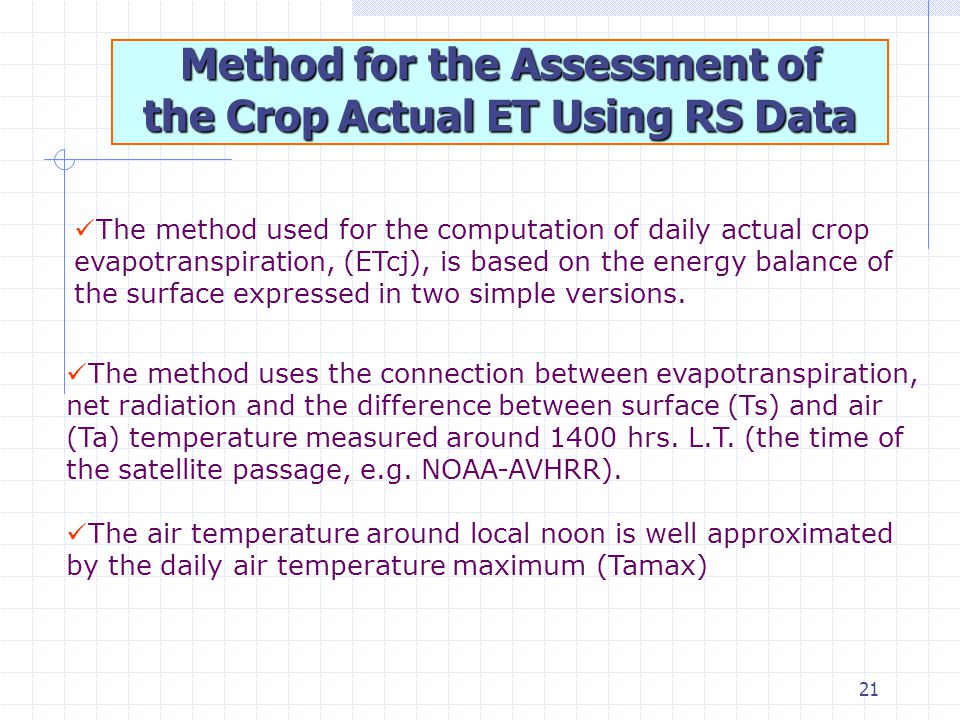 21 Method for the Assessment of the Crop Actual ET Using RS Data The method used for the computation of daily actual crop evapotranspiration, (ETcj), is based on the energy balance of the surface expressed in two simple versions.