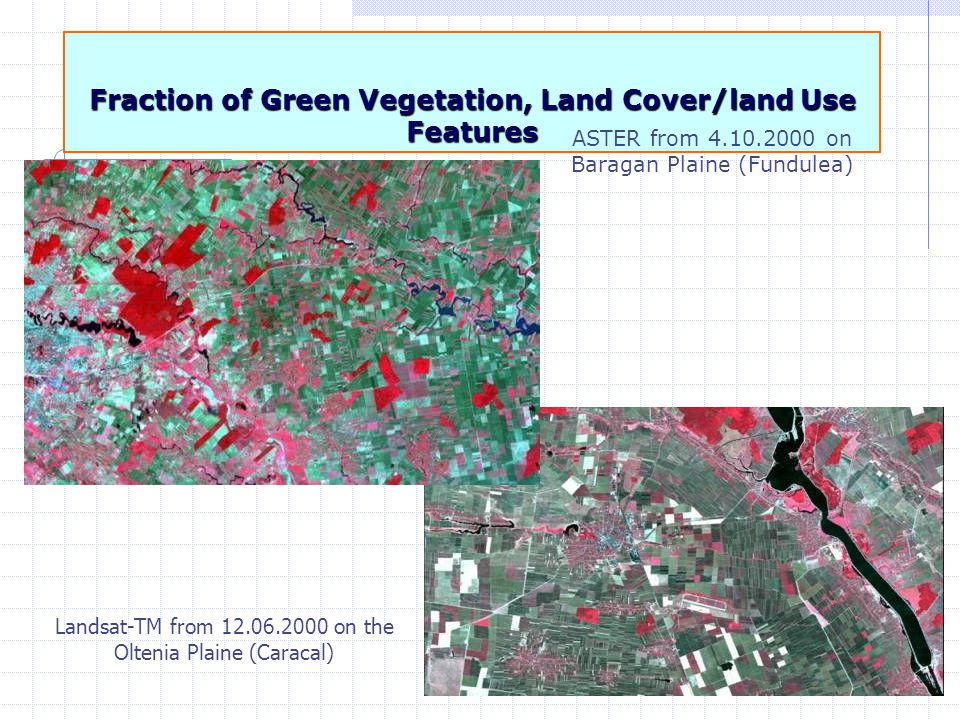 38 Fraction of Green Vegetation, Land Cover/land Use Features Landsat-TM from 12.06.2000 on the Oltenia Plaine (Caracal) ASTER from 4.10.2000 on Baragan Plaine (Fundulea)