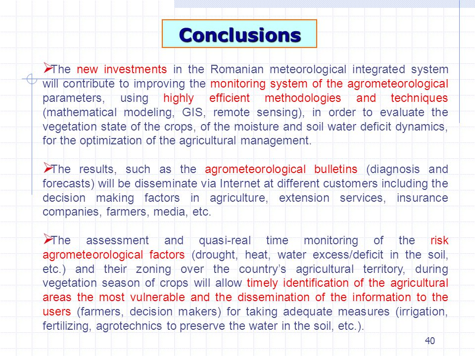 40 Conclusions  The new investments in the Romanian meteorological integrated system will contribute to improving the monitoring system of the agrometeorological parameters, using highly efficient methodologies and techniques (mathematical modeling, GIS, remote sensing), in order to evaluate the vegetation state of the crops, of the moisture and soil water deficit dynamics, for the optimization of the agricultural management.