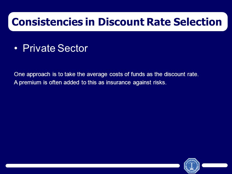 Private Sector One approach is to take the average costs of funds as the discount rate. A premium is often added to this as insurance against risks. C