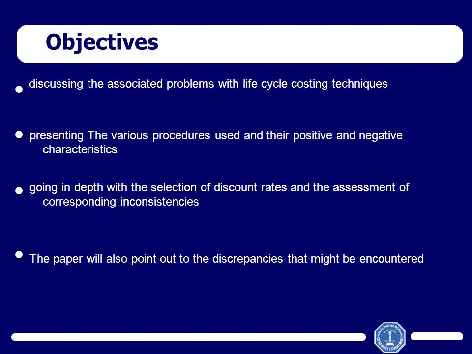 Objectives discussing the associated problems with life cycle costing techniques presenting The various procedures used and their positive and negativ