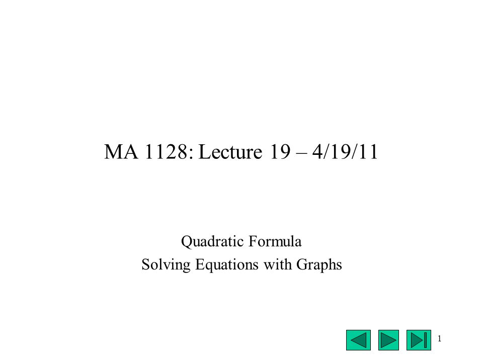 1 MA 1128: Lecture 19 – 4/19/11 Quadratic Formula Solving Equations with Graphs