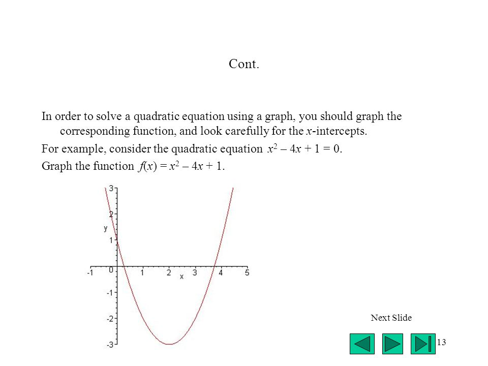 13 Cont. In order to solve a quadratic equation using a graph, you should graph the corresponding function, and look carefully for the x-intercepts. F
