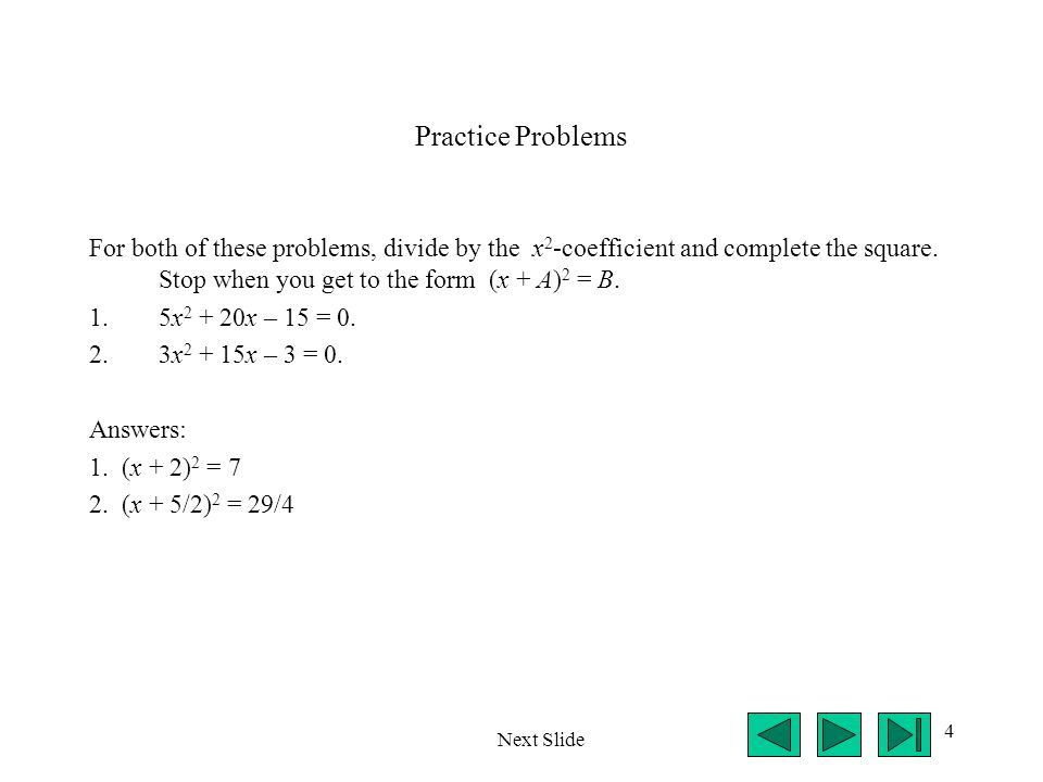 4 Practice Problems For both of these problems, divide by the x 2 -coefficient and complete the square.