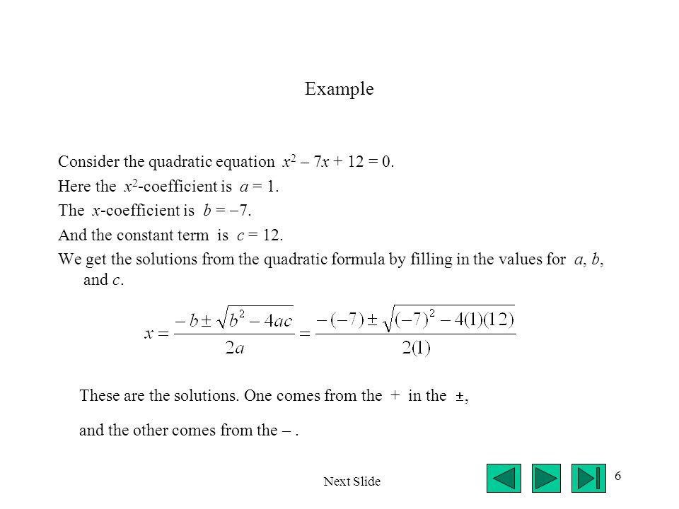 6 Example Consider the quadratic equation x 2 – 7x + 12 = 0. Here the x 2 -coefficient is a = 1. The x-coefficient is b =  7. And the constant term i