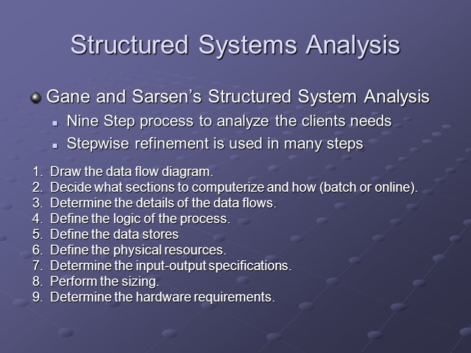 Structured Systems Analysis Gane and Sarsen's Structured System Analysis Nine Step process to analyze the clients needs Nine Step process to analyze the clients needs Stepwise refinement is used in many steps Stepwise refinement is used in many steps 1.Draw the data flow diagram.