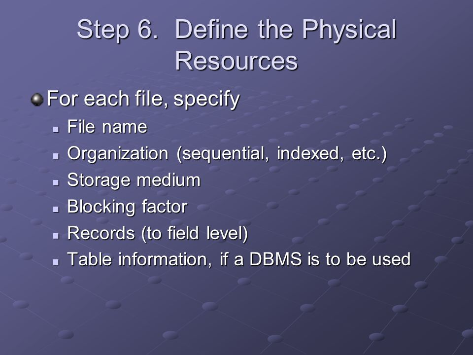 Step 6. Define the Physical Resources For each file, specify File name File name Organization (sequential, indexed, etc.) Organization (sequential, in