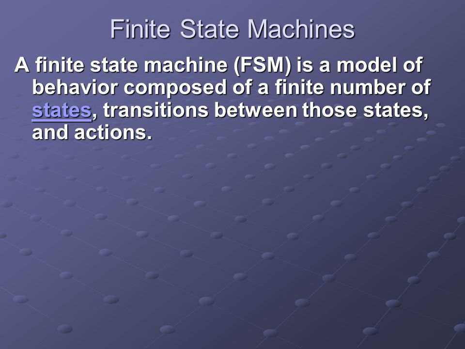 Finite State Machines A finite state machine (FSM) is a model of behavior composed of a finite number of states, transitions between those states, and actions.