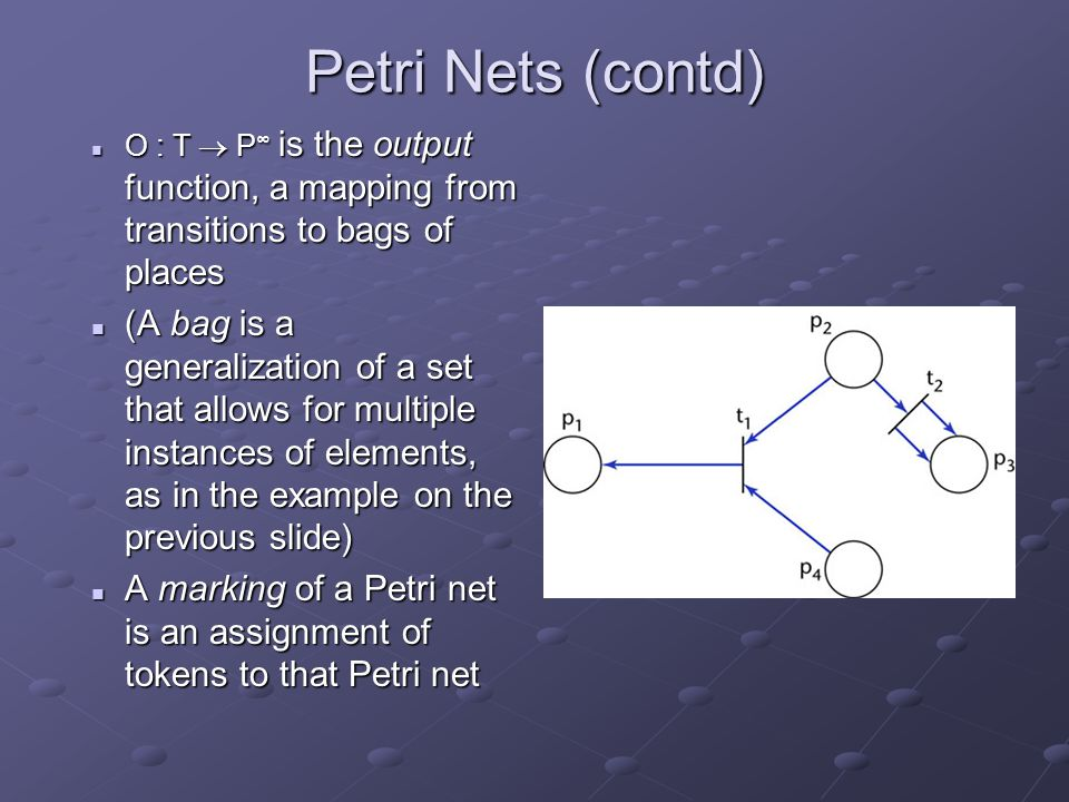 Petri Nets (contd) O : T  P ∞ is the output function, a mapping from transitions to bags of places O : T  P ∞ is the output function, a mapping from transitions to bags of places (A bag is a generalization of a set that allows for multiple instances of elements, as in the example on the previous slide) (A bag is a generalization of a set that allows for multiple instances of elements, as in the example on the previous slide) A marking of a Petri net is an assignment of tokens to that Petri net A marking of a Petri net is an assignment of tokens to that Petri net
