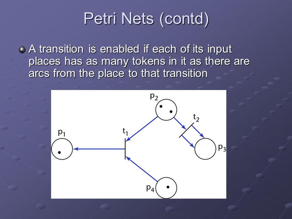 Petri Nets (contd) A transition is enabled if each of its input places has as many tokens in it as there are arcs from the place to that transition