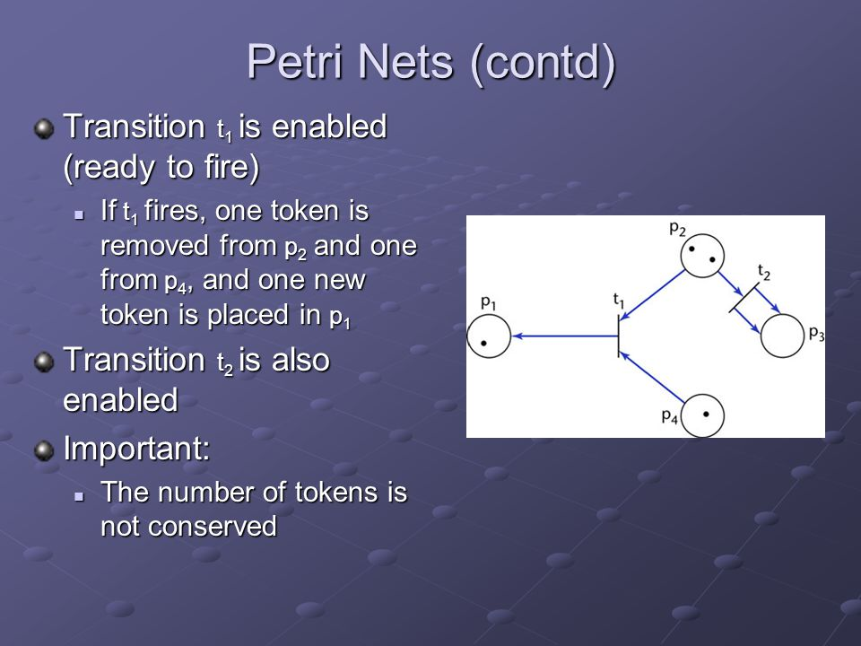Petri Nets (contd) Transition t 1 is enabled (ready to fire) If t 1 fires, one token is removed from p 2 and one from p 4, and one new token is placed in p 1 If t 1 fires, one token is removed from p 2 and one from p 4, and one new token is placed in p 1 Transition t 2 is also enabled Important: The number of tokens is not conserved The number of tokens is not conserved