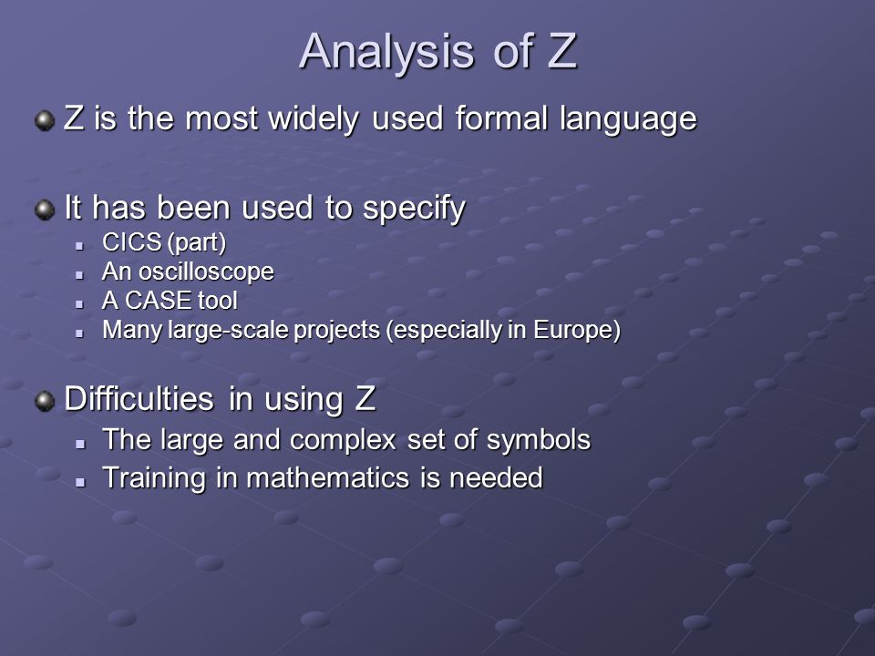 Analysis of Z Z is the most widely used formal language It has been used to specify CICS (part) CICS (part) An oscilloscope An oscilloscope A CASE tool A CASE tool Many large-scale projects (especially in Europe) Many large-scale projects (especially in Europe) Difficulties in using Z The large and complex set of symbols The large and complex set of symbols Training in mathematics is needed Training in mathematics is needed