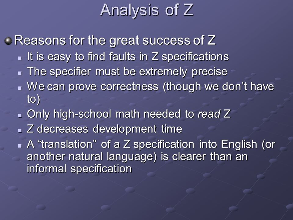 Analysis of Z Reasons for the great success of Z It is easy to find faults in Z specifications It is easy to find faults in Z specifications The specifier must be extremely precise The specifier must be extremely precise We can prove correctness (though we don't have to) We can prove correctness (though we don't have to) Only high-school math needed to read Z Only high-school math needed to read Z Z decreases development time Z decreases development time A translation of a Z specification into English (or another natural language) is clearer than an informal specification A translation of a Z specification into English (or another natural language) is clearer than an informal specification