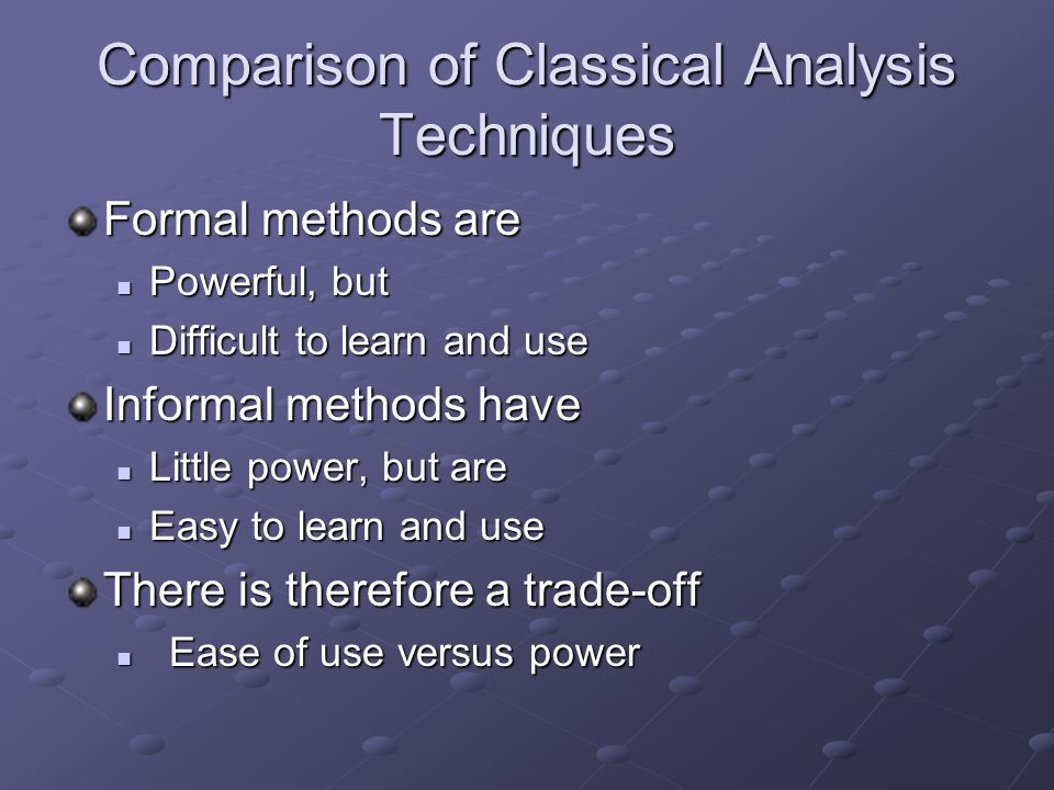 Comparison of Classical Analysis Techniques Formal methods are Powerful, but Powerful, but Difficult to learn and use Difficult to learn and use Informal methods have Little power, but are Little power, but are Easy to learn and use Easy to learn and use There is therefore a trade-off Ease of use versus power Ease of use versus power