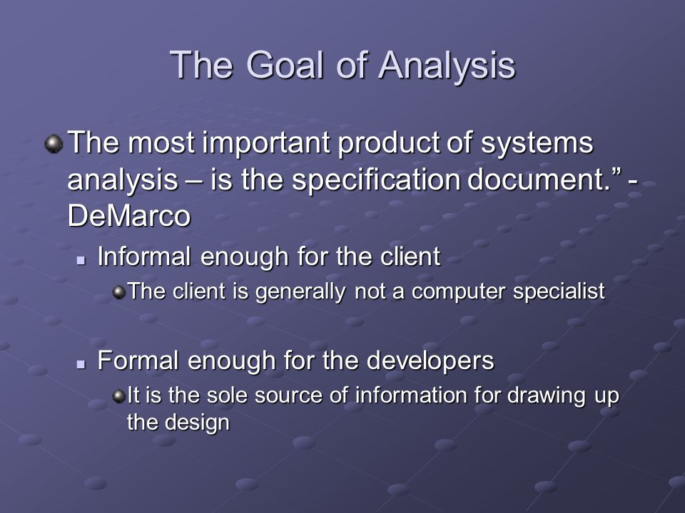 The Goal of Analysis The most important product of systems analysis – is the specification document. - DeMarco Informal enough for the client Informal enough for the client The client is generally not a computer specialist Formal enough for the developers Formal enough for the developers It is the sole source of information for drawing up the design