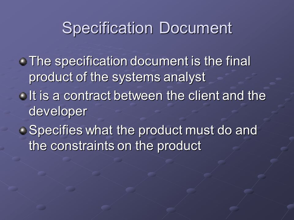 Specification Document The specification document is the final product of the systems analyst It is a contract between the client and the developer Specifies what the product must do and the constraints on the product